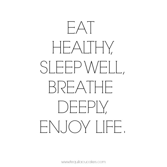 eat healthy, sleep well, breathe deeply, enjoy life.